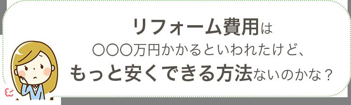「リフォーム費用は○○○万円かかると言われたけどもっと安くできる方法はないのかな...?」