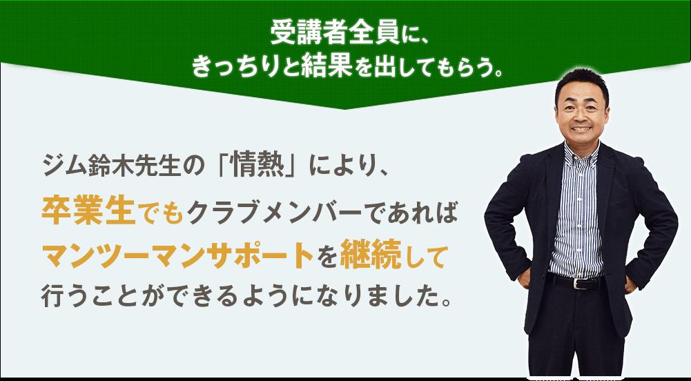 受講者全員に、きっちりと結果を出してもらう。ジム鈴木先生の「情熱」により、卒業生でもクラブメンバーであればマンツーマンサポートを継続して行うことができるようになりました。