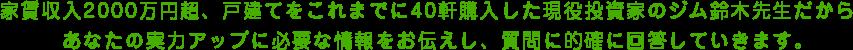家賃収入2000万円超、戸建てをこれまでに40軒購入したジム鈴木先生だからあなたの実力アップに必要な情報をお伝えし、質問に的確に回答していきます